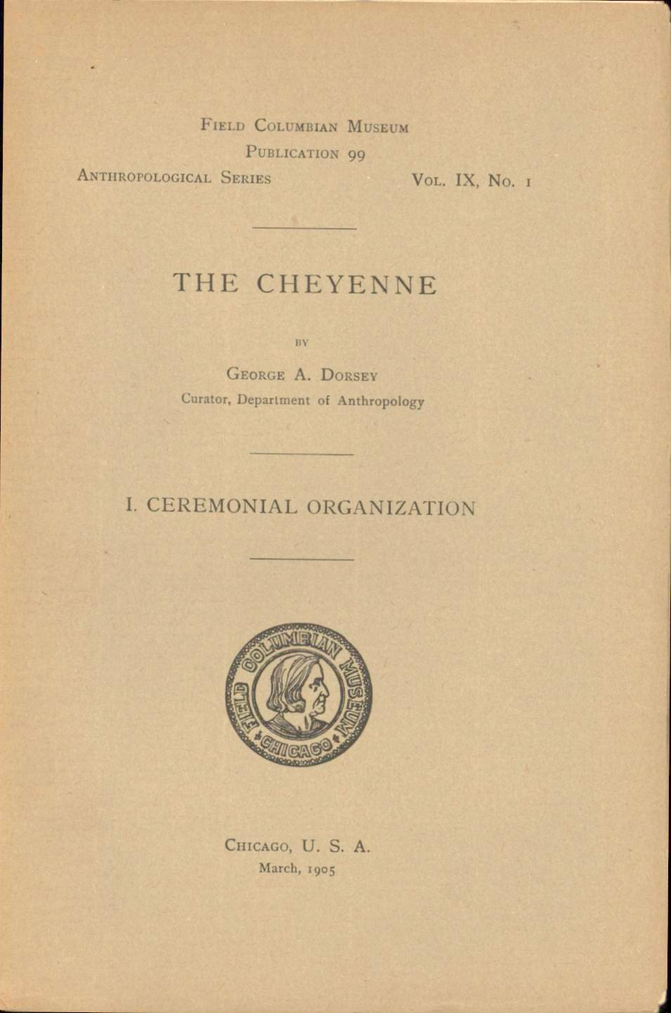 Image for The Cheyenne I. Ceremonial Organization: Field Columbian Museum Publication 99: Anthropological Series Vol. IX, No. 1 (First Edition)