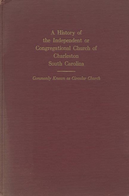 Image for A History of the Independent or Congregational Church of Charleston South Carolina Commonly Known as Circular Church (Numbered Limited First Edition)